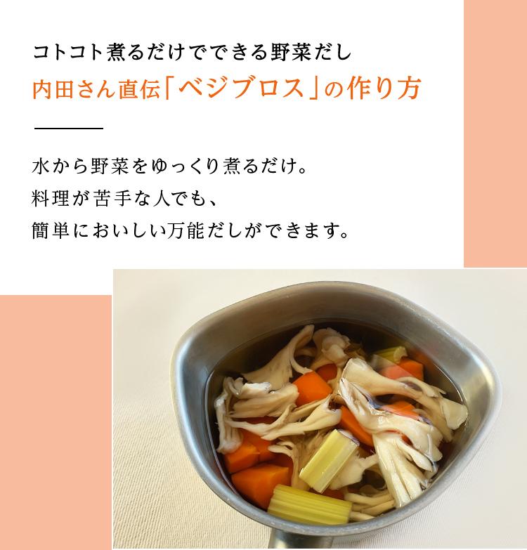 コトコト煮るだけでできる野菜だし 内田さん直伝「ベジブロス」の作り方 水から野菜をゆっくり煮るだけ。料理が苦手な人でも、簡単においしい万能だしができます。